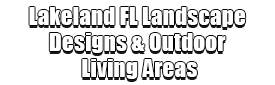 Lakeland FL Landscape Designs & Outdoor Living Areas
